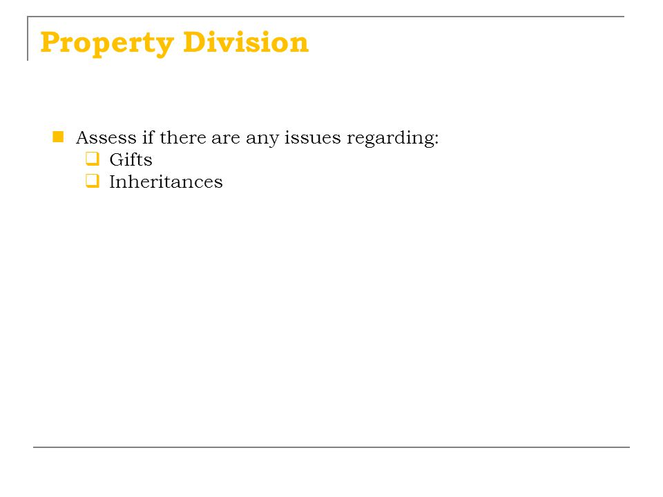 Property Division Assess if there are any issues regarding: Gifts