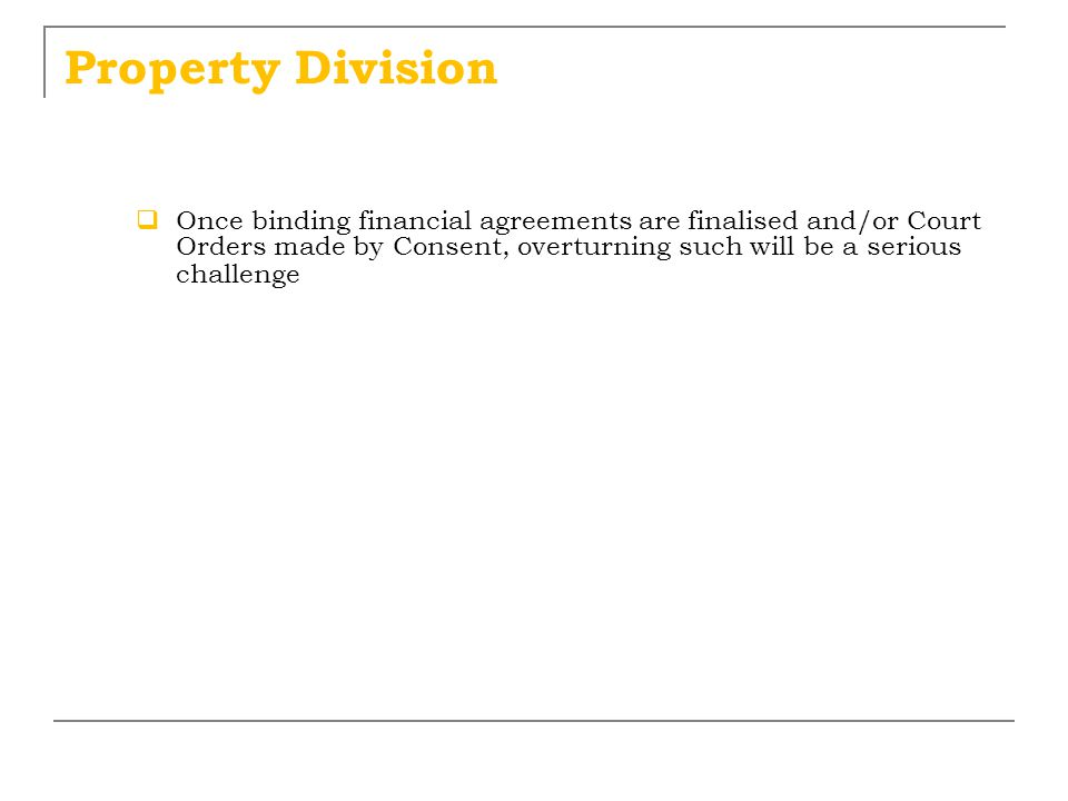 Property Division Once binding financial agreements are finalised and/or Court Orders made by Consent, overturning such will be a serious challenge.
