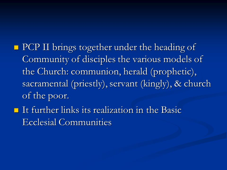 PCP II brings together under the heading of Community of disciples the various models of the Church: communion, herald (prophetic), sacramental (priestly), servant (kingly), & church of the poor.