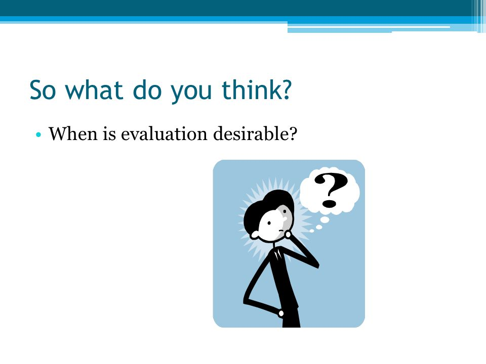 So what do you think When is evaluation desirable