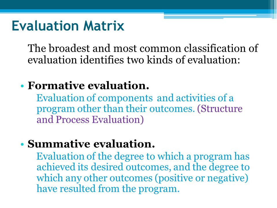 Evaluation Matrix The broadest and most common classification of evaluation identifies two kinds of evaluation:
