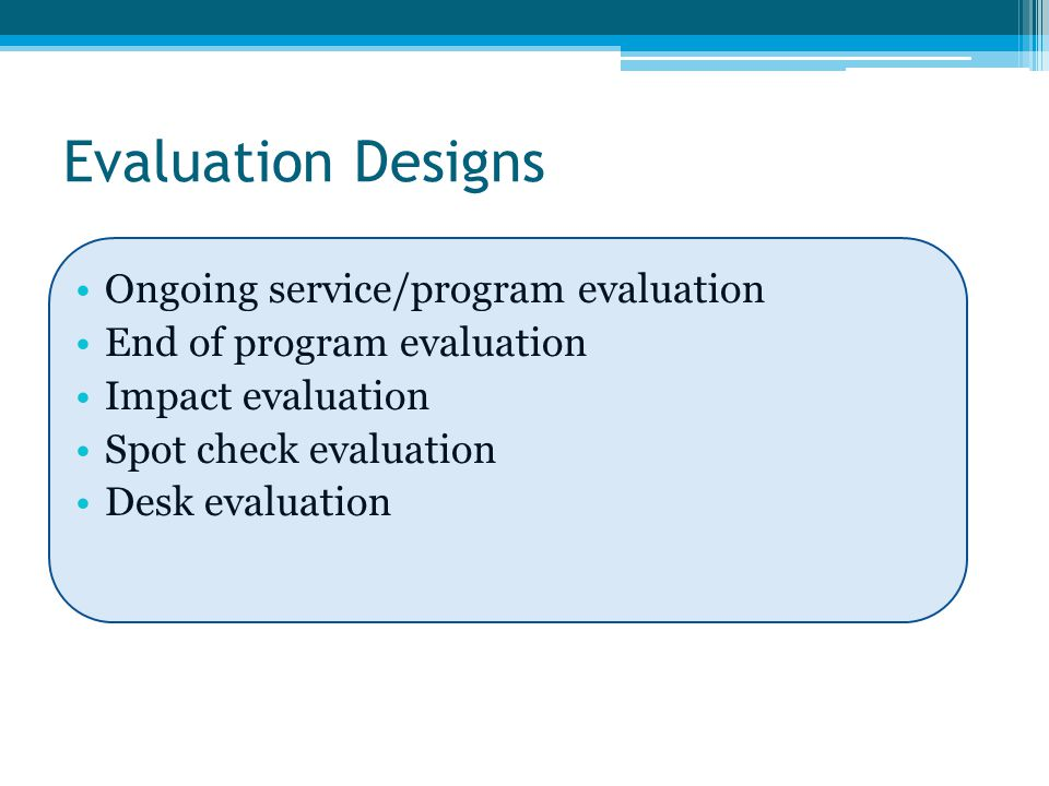 Evaluation Designs Ongoing service/program evaluation