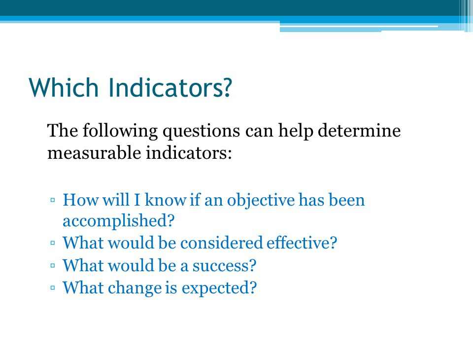 Which Indicators The following questions can help determine measurable indicators: How will I know if an objective has been accomplished