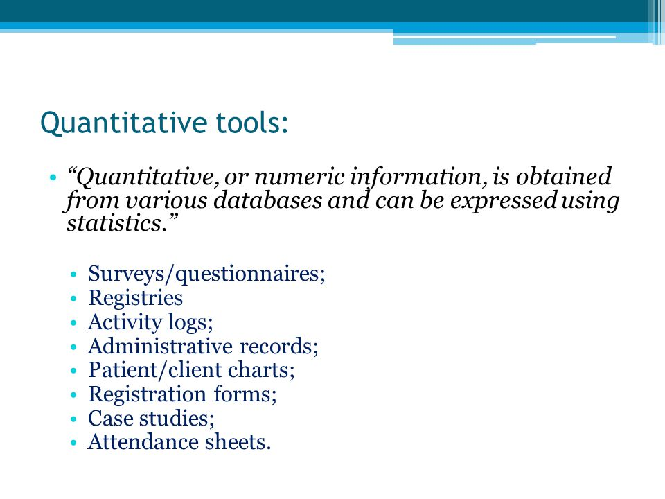 Quantitative tools: Quantitative, or numeric information, is obtained from various databases and can be expressed using statistics.