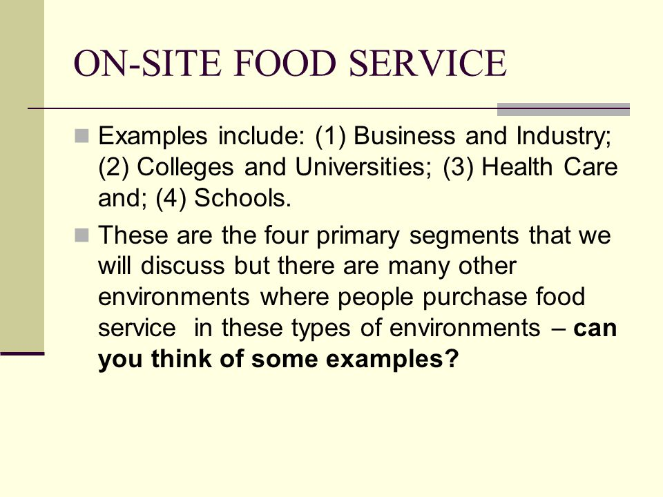 ON-SITE FOOD SERVICE Examples include: (1) Business and Industry; (2) Colleges and Universities; (3) Health Care and; (4) Schools.
