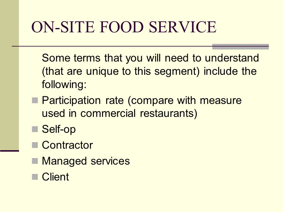 ON-SITE FOOD SERVICE Some terms that you will need to understand (that are unique to this segment) include the following: