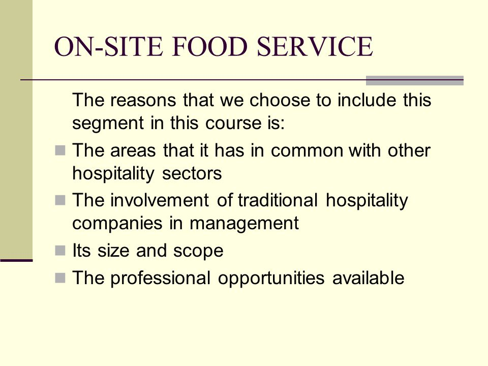 ON-SITE FOOD SERVICE The reasons that we choose to include this segment in this course is: