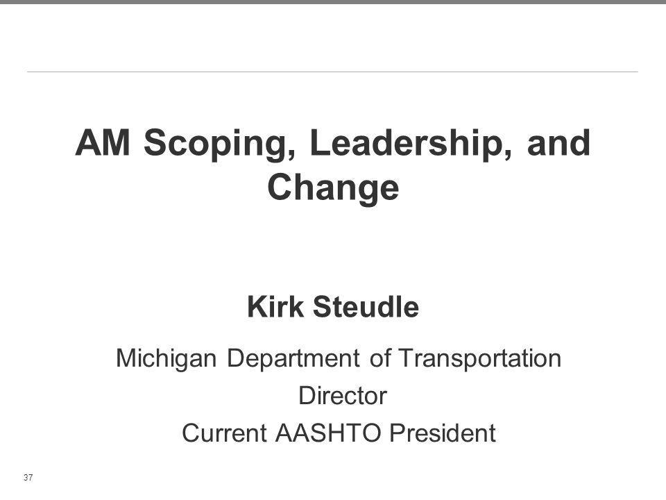 AM Scoping, Leadership, and Change Kirk Steudle