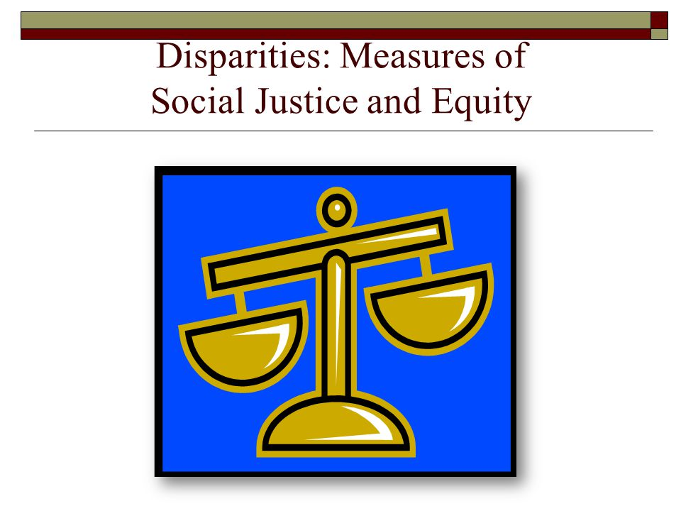 Disparities: Measures of Social Justice and Equity