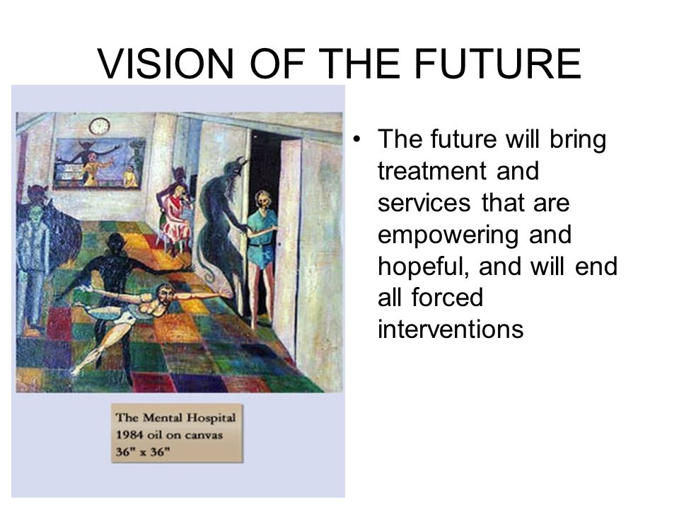 VISION OF THE FUTURE The future will bring treatment and services that are empowering and hopeful, and will end all forced interventions.