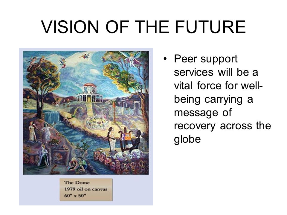 VISION OF THE FUTURE Peer support services will be a vital force for well-being carrying a message of recovery across the globe.