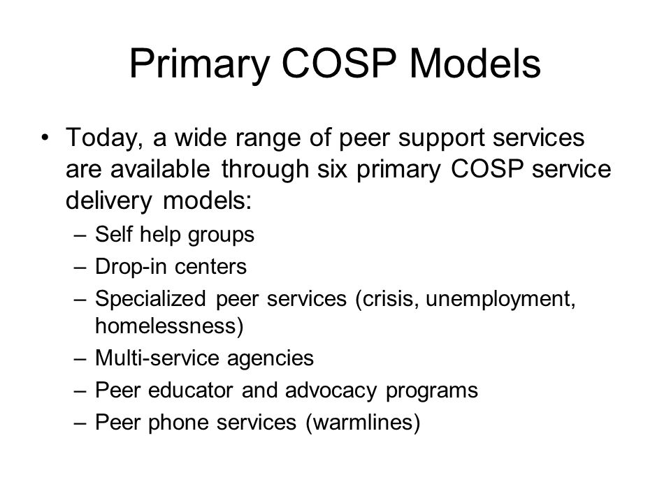 Primary COSP Models Today, a wide range of peer support services are available through six primary COSP service delivery models: