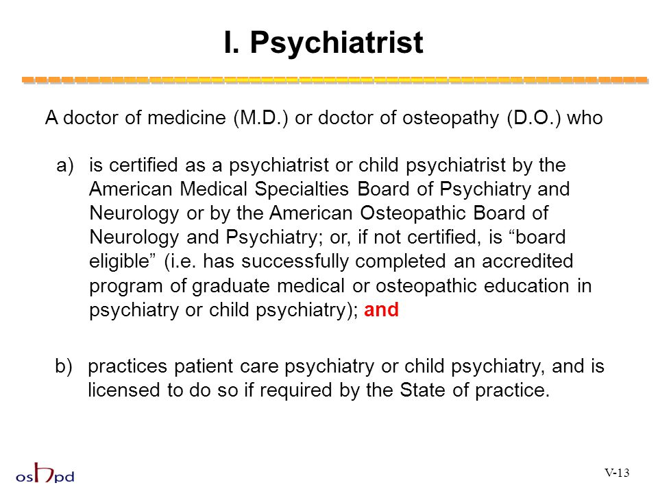 I. Psychiatrist A doctor of medicine (M.D.) or doctor of osteopathy (D.O.) who.