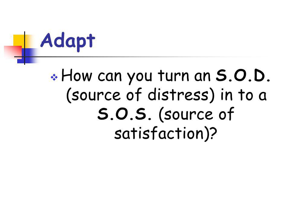 Adapt How can you turn an S.O.D. (source of distress) in to a S.O.S. (source of satisfaction)