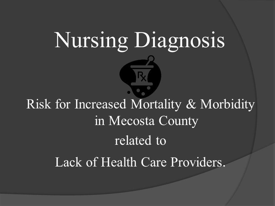 Nursing Diagnosis Risk for Increased Mortality & Morbidity in Mecosta County related to Lack of Health Care Providers.