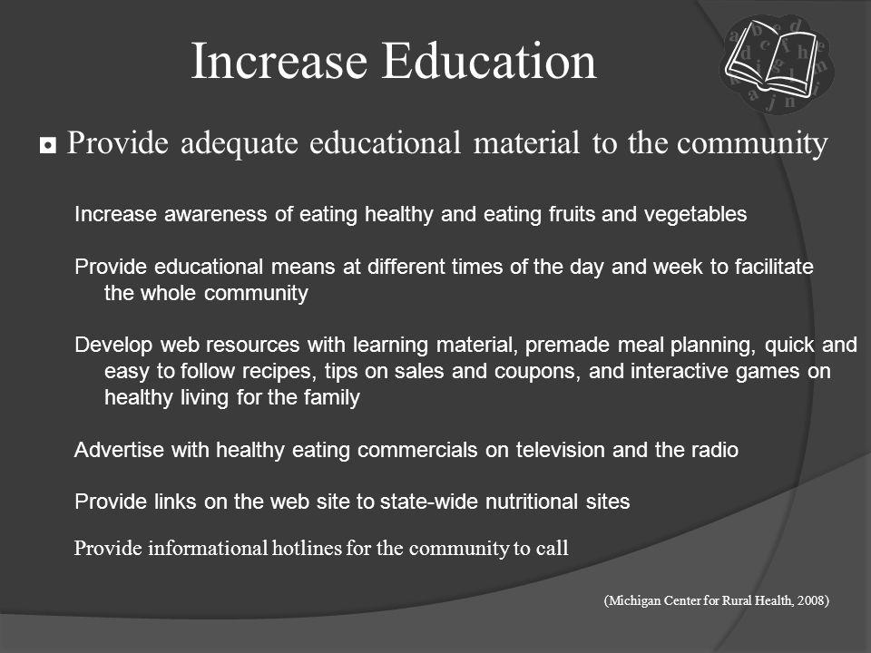 Increase Education ◘ Provide adequate educational material to the community. Increase awareness of eating healthy and eating fruits and vegetables.