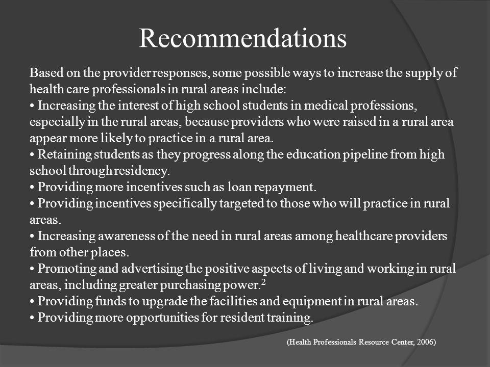 Recommendations Based on the provider responses, some possible ways to increase the supply of health care professionals in rural areas include: