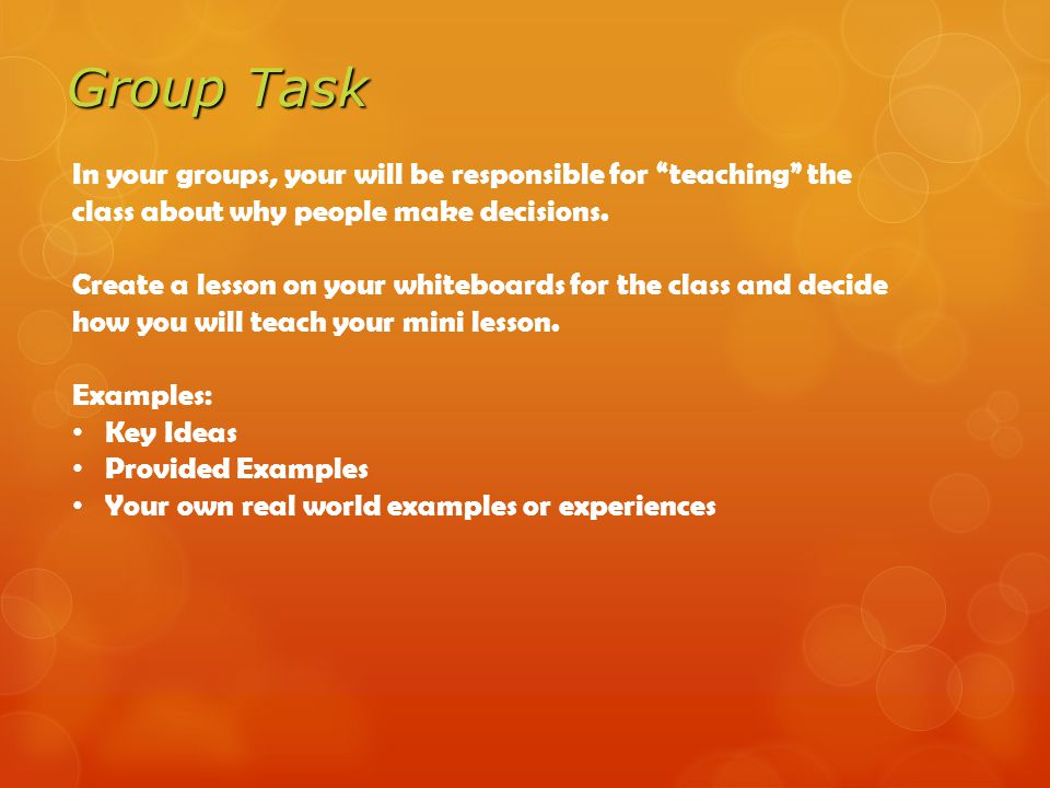 Group Task In your groups, your will be responsible for teaching the class about why people make decisions.