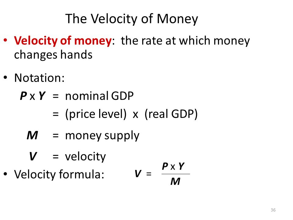 The Velocity of Money Velocity of money: the rate at which money changes hands. Notation: P x Y = nominal GDP = (price level) x (real GDP)