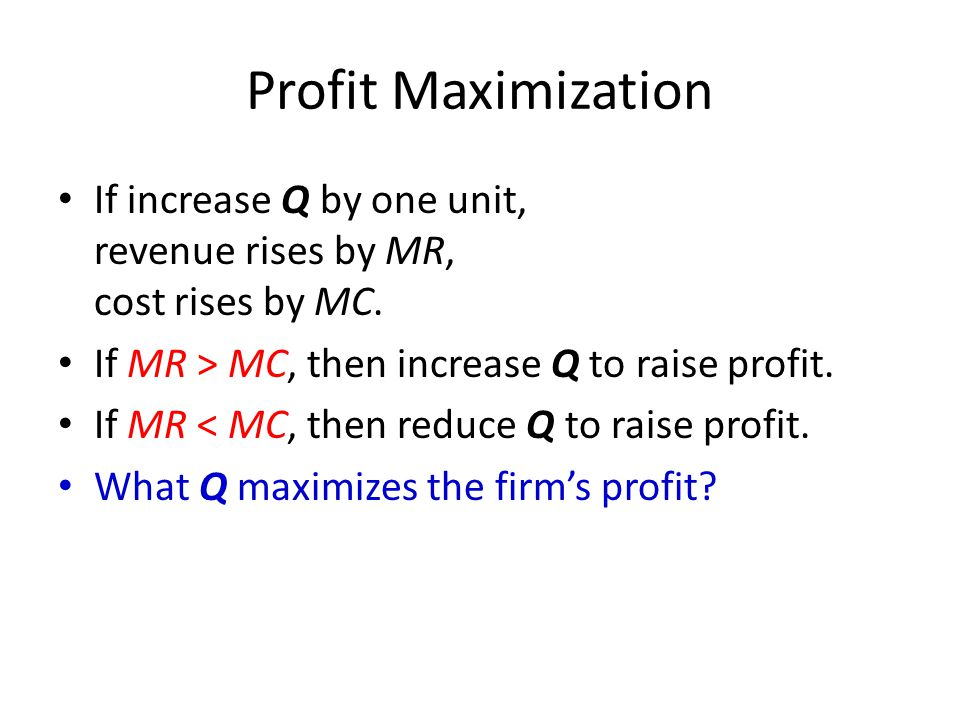 Profit Maximization If increase Q by one unit, revenue rises by MR, cost rises by MC. If MR > MC, then increase Q to raise profit.
