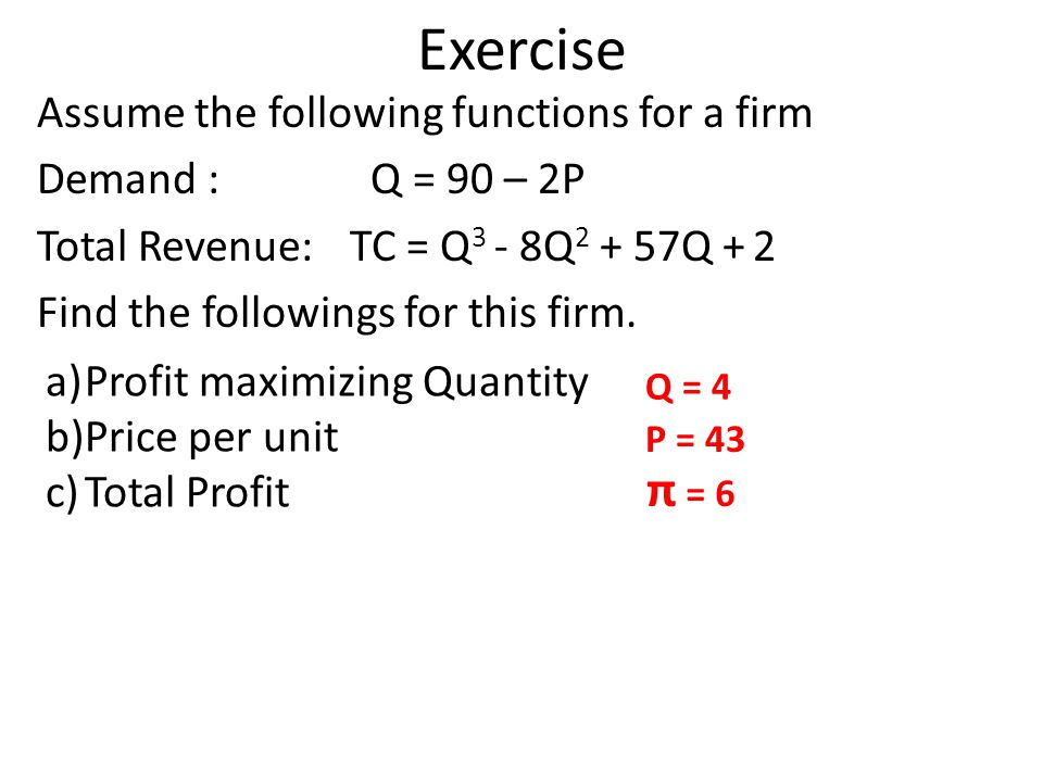 Exercise Assume the following functions for a firm Demand : Q = 90 – 2P Total Revenue: TC = Q3 - 8Q2 + 57Q + 2 Find the followings for this firm.