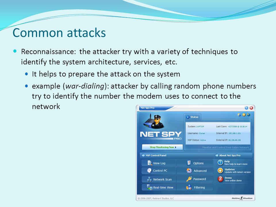 Common attacks Reconnaissance: the attacker try with a variety of techniques to identify the system architecture, services, etc.