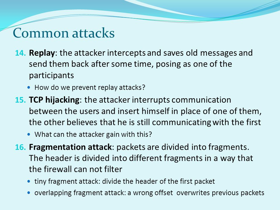 Common attacks Replay: the attacker intercepts and saves old messages and send them back after some time, posing as one of the participants.