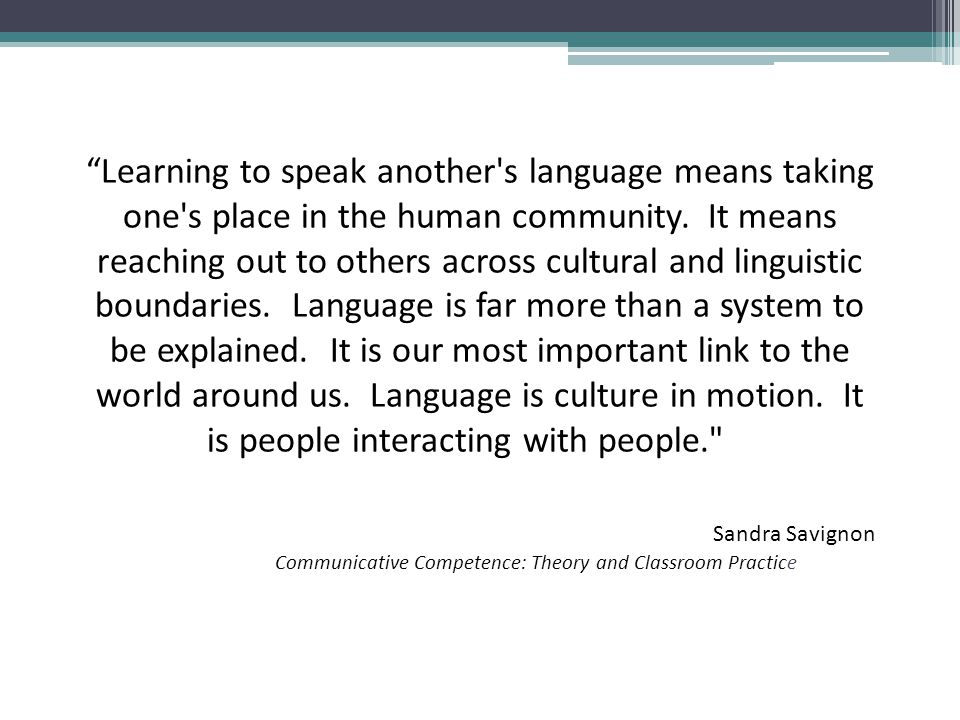 Learning to speak another s language means taking one s place in the human community. It means reaching out to others across cultural and linguistic boundaries. Language is far more than a system to be explained. It is our most important link to the world around us. Language is culture in motion. It is people interacting with people.