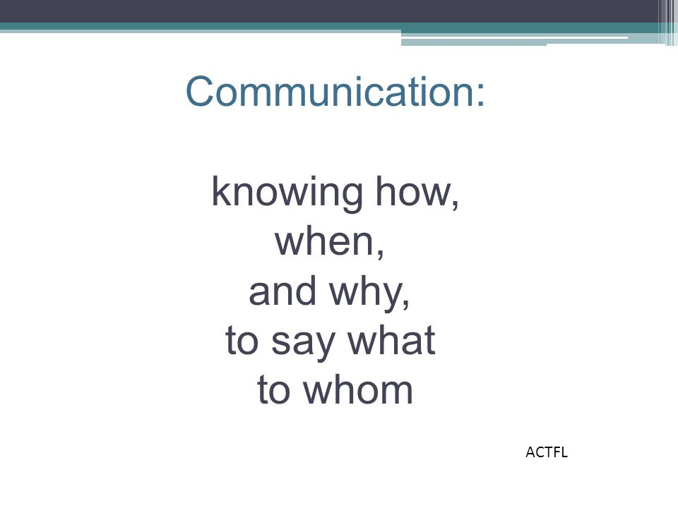 Communication: knowing how, when, and why, to say what to whom ACTFL