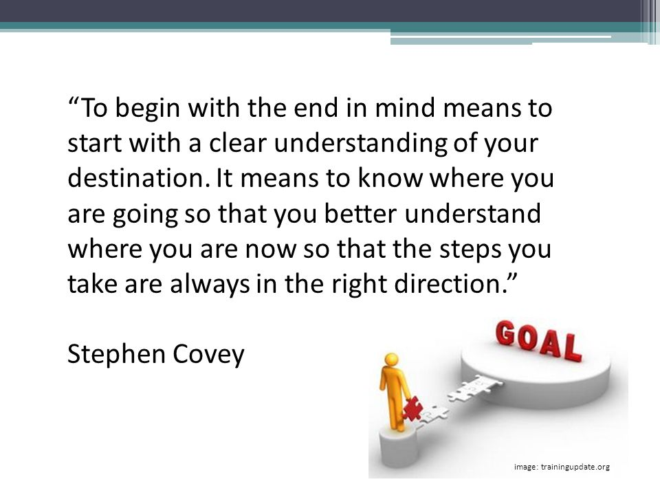 To begin with the end in mind means to start with a clear understanding of your destination. It means to know where you are going so that you better understand where you are now so that the steps you take are always in the right direction.