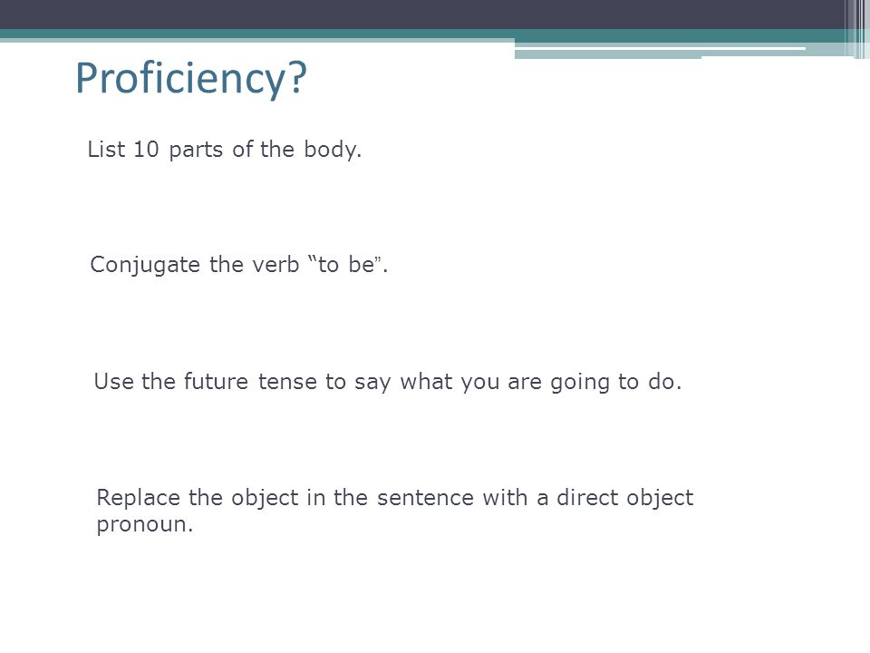Proficiency List 10 parts of the body. Conjugate the verb to be .