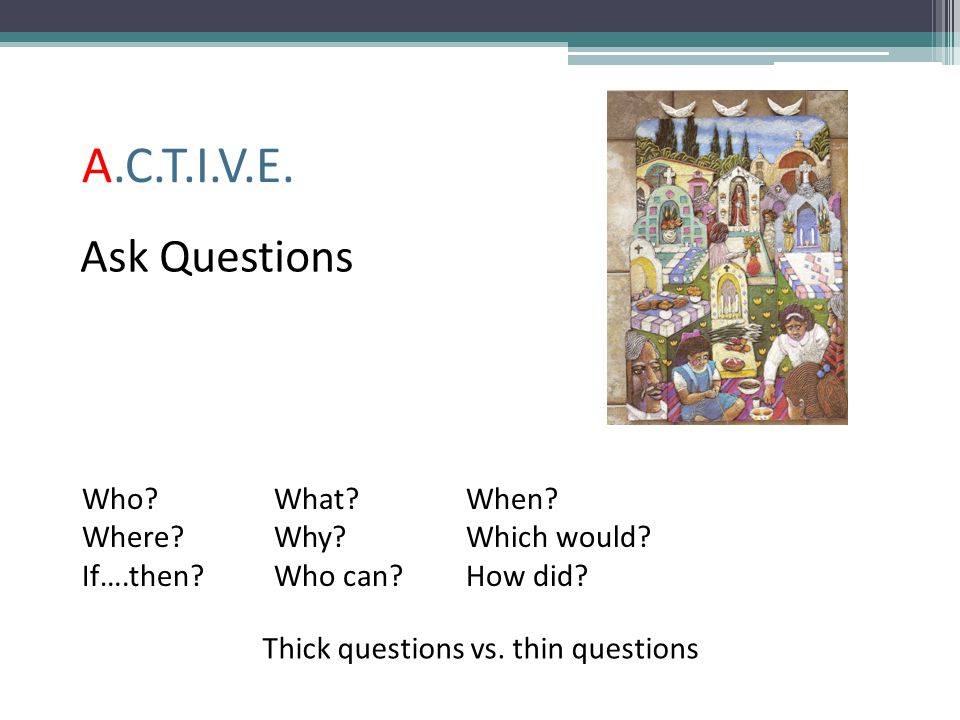 A.C.T.I.V.E. Ask Questions Who What When Where Why Which would