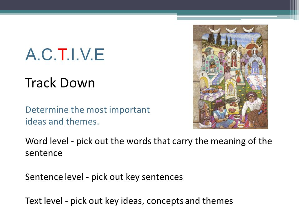 A.C.T.I.V.E Track Down Determine the most important ideas and themes.