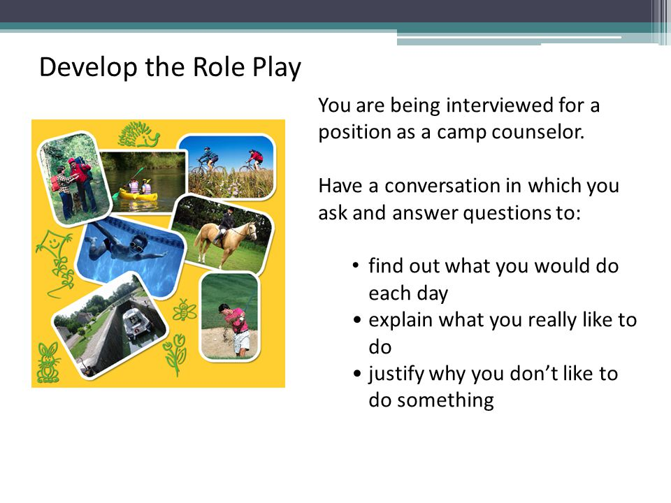 Develop the Role Play You are being interviewed for a position as a camp counselor. Have a conversation in which you.