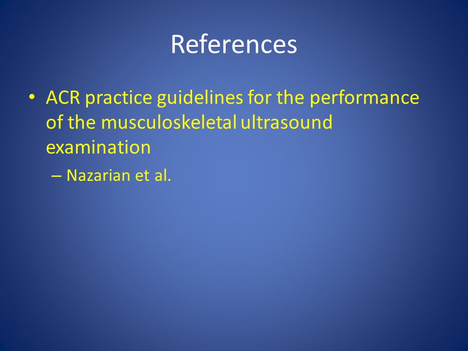 References ACR practice guidelines for the performance of the musculoskeletal ultrasound examination.