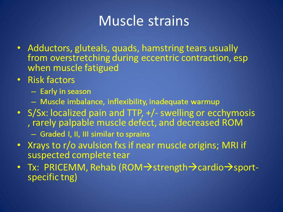 Muscle strains Adductors, gluteals, quads, hamstring tears usually from overstretching during eccentric contraction, esp when muscle fatigued.