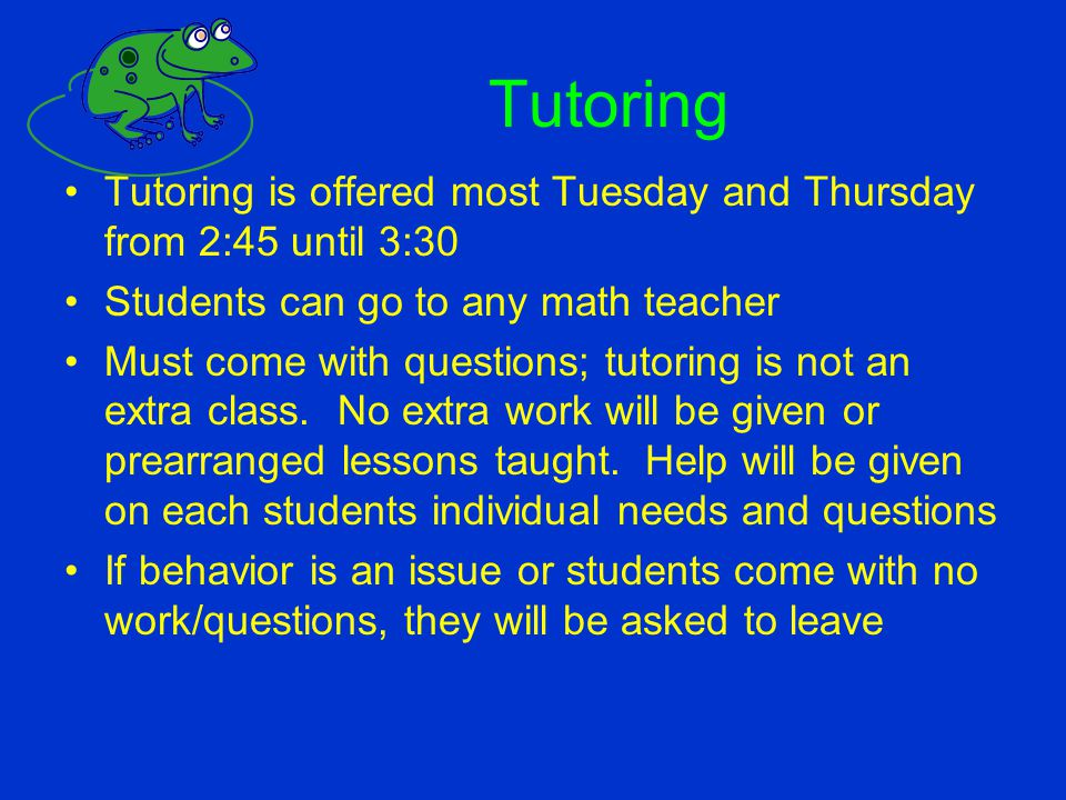 Tutoring Tutoring is offered most Tuesday and Thursday from 2:45 until 3:30. Students can go to any math teacher.