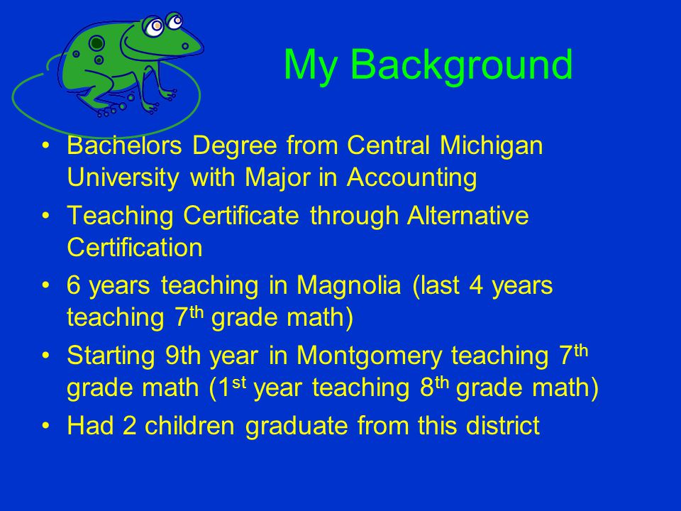 My Background Bachelors Degree from Central Michigan University with Major in Accounting. Teaching Certificate through Alternative Certification.