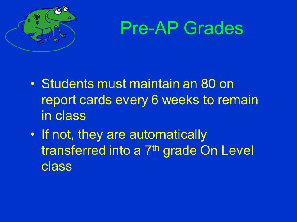 Pre-AP Grades Students must maintain an 80 on report cards every 6 weeks to remain in class.