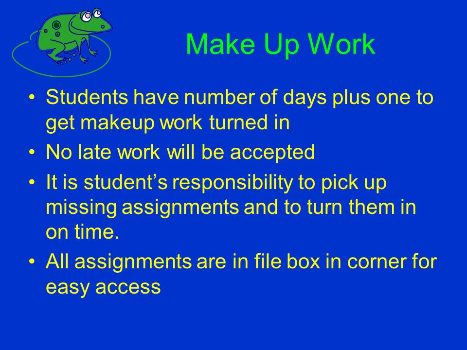 Make Up Work Students have number of days plus one to get makeup work turned in. No late work will be accepted.