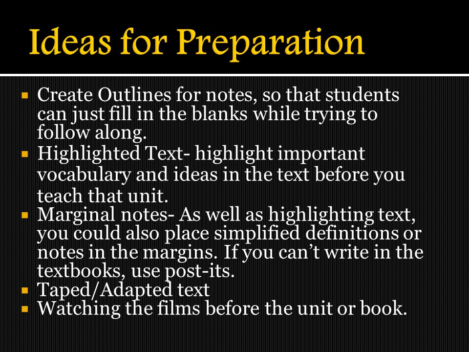 Ideas for Preparation Create Outlines for notes, so that students can just fill in the blanks while trying to follow along.