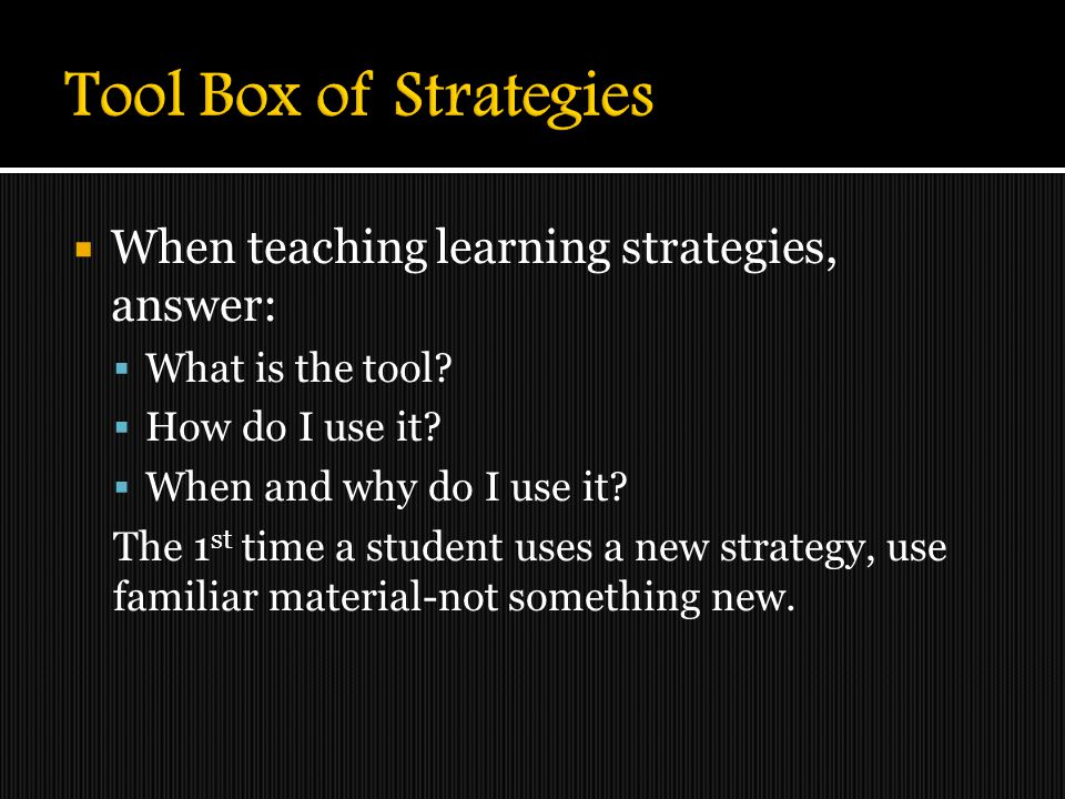 Tool Box of Strategies When teaching learning strategies, answer: