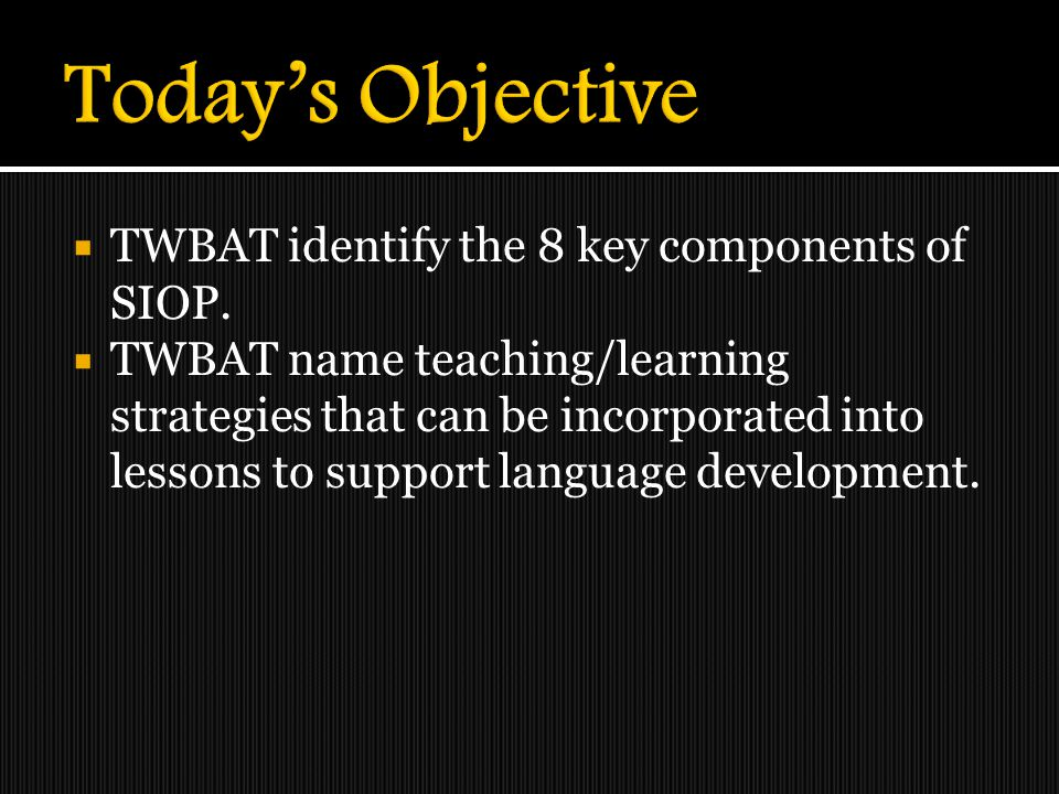 Today's Objective TWBAT identify the 8 key components of SIOP.