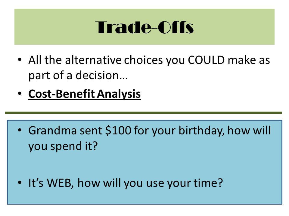 Trade-Offs All the alternative choices you COULD make as part of a decision… Cost-Benefit Analysis.