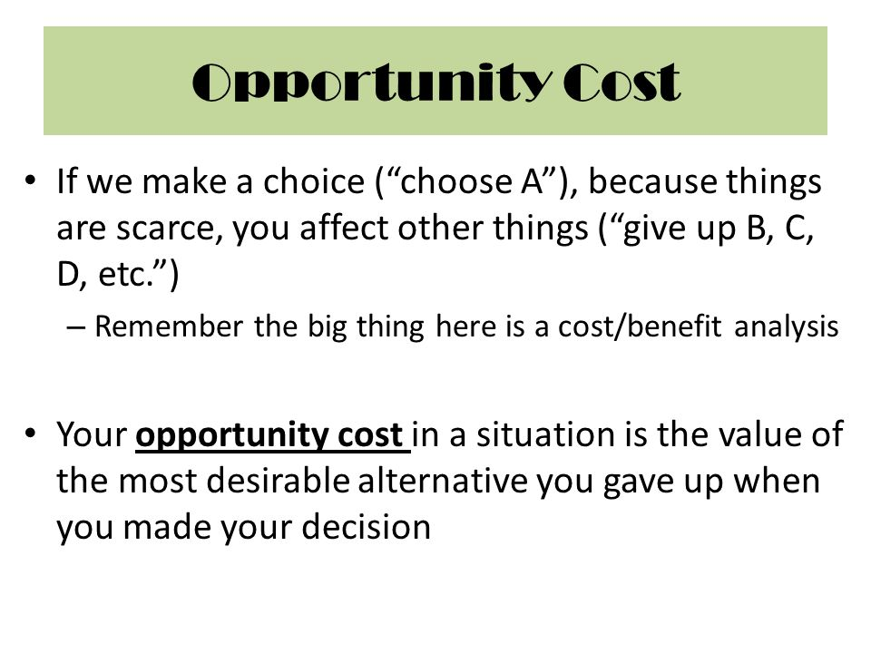 Opportunity Cost If we make a choice ( choose A ), because things are scarce, you affect other things ( give up B, C, D, etc. )