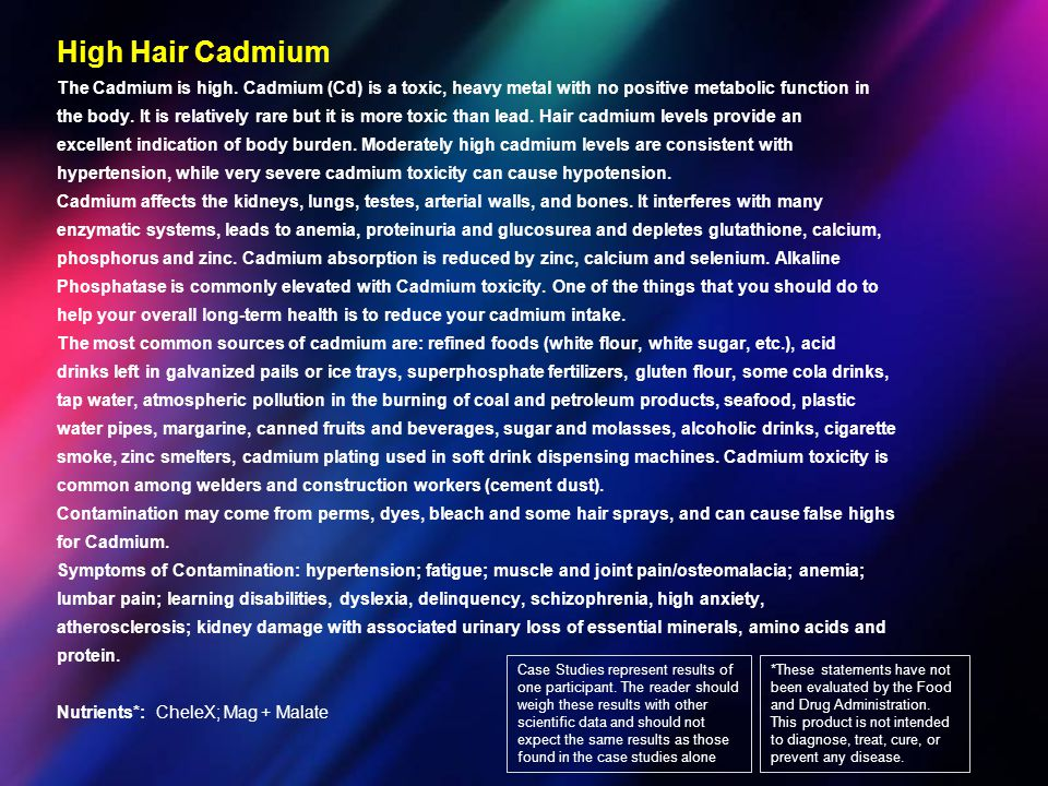 High Hair Cadmium The Cadmium is high. Cadmium (Cd) is a toxic, heavy metal with no positive metabolic function in.