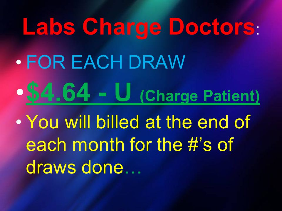 $4.64 - U (Charge Patient) Labs Charge Doctors: FOR EACH DRAW