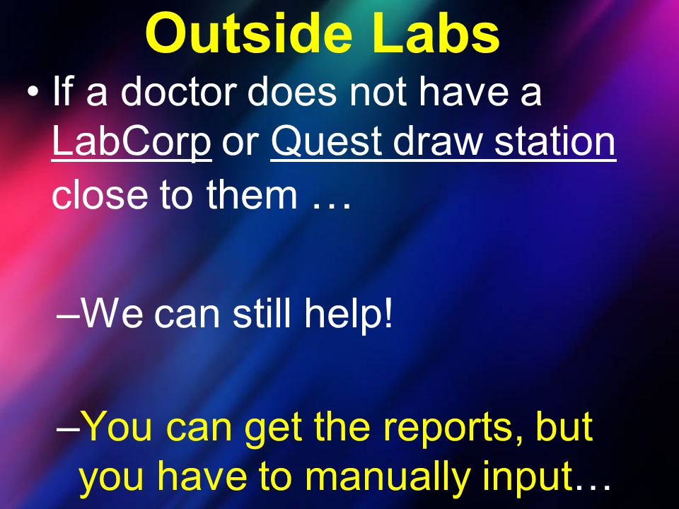 Outside Labs If a doctor does not have a LabCorp or Quest draw station close to them … We can still help!