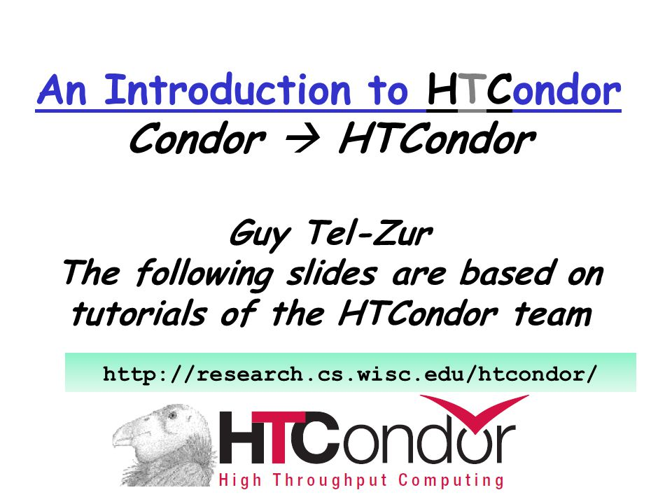 An Introduction to HTCondor Condor  HTCondor Guy Tel-Zur The following slides are based on tutorials of the HTCondor team