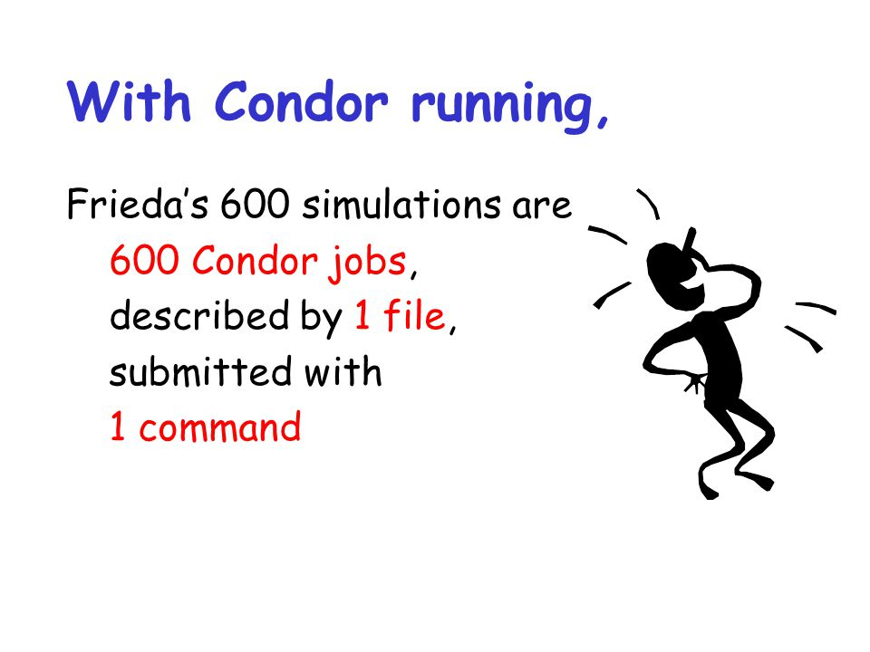 With Condor running, Frieda's 600 simulations are 600 Condor jobs,